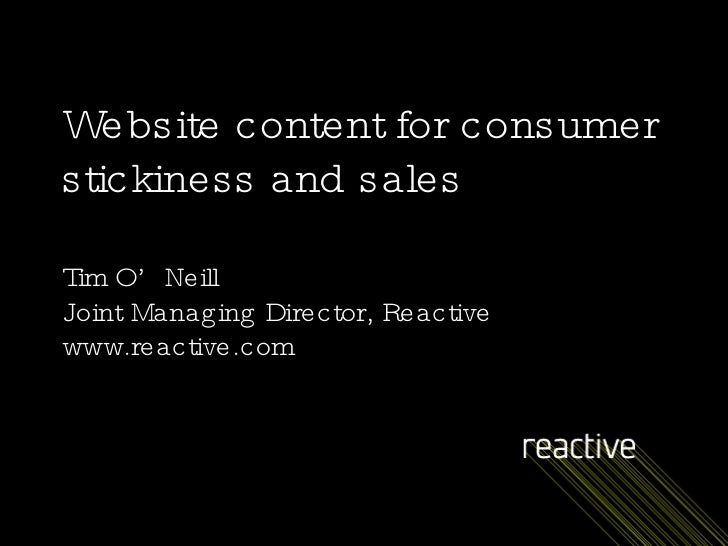 Website content for consumer stickiness and sales Tim O'Neill Joint Managing Director, Reactive www.reactive.com