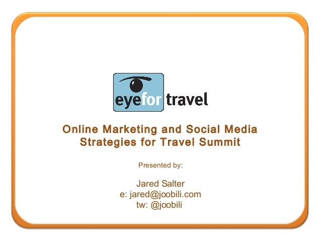 Online Marketing and Social Media Strategies for Travel Summit Presented by: Jared Salter e: jared@joobili.com tw: @joobili