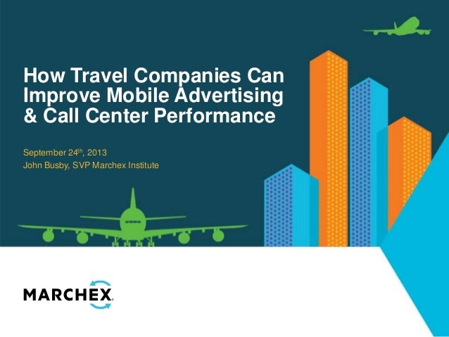 How Travel Companies Can Improve Mobile Advertising & Call Center Performance September 24th, 2013 John Busby, SVP Marchex...