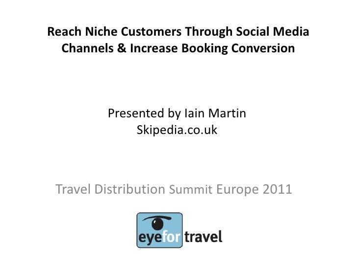 Reach Niche Customers Through Social Media  Channels & Increase Booking Conversion         Presented by Iain Martin       ...