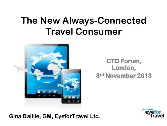 The New Always-Connected Travel Consumer CTO Forum, London, 3rd November 2013  Gina Baillie, GM, EyeforTravel Ltd.