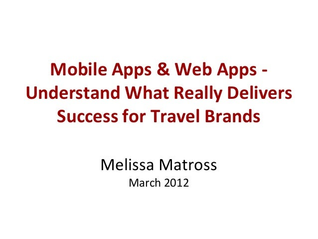 Mobile Apps & Web Apps -Understand What Really Delivers   Success for Travel Brands        Melissa Matross           March...