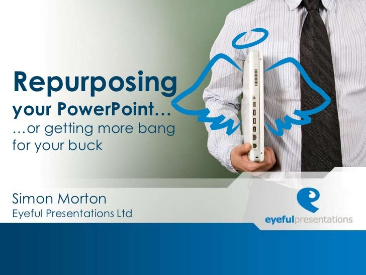 Repurposingyour PowerPoint……or getting more bangfor your buckSimon MortonEyeful Presentations Ltd