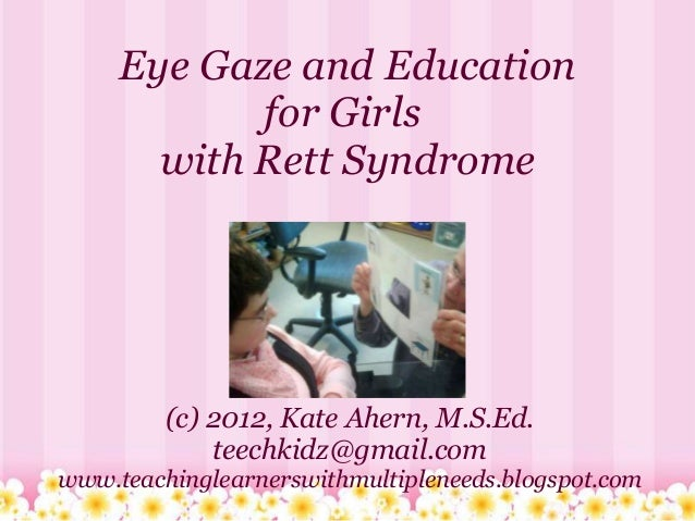 Eye Gaze and Education            for Girls       with Rett Syndrome         (c) 2012, Kate Ahern, M.S.Ed.             tee...