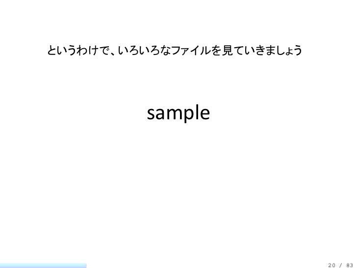 というわけで、いろいろなファイルを見ていきましょう         sample                            20 / 83