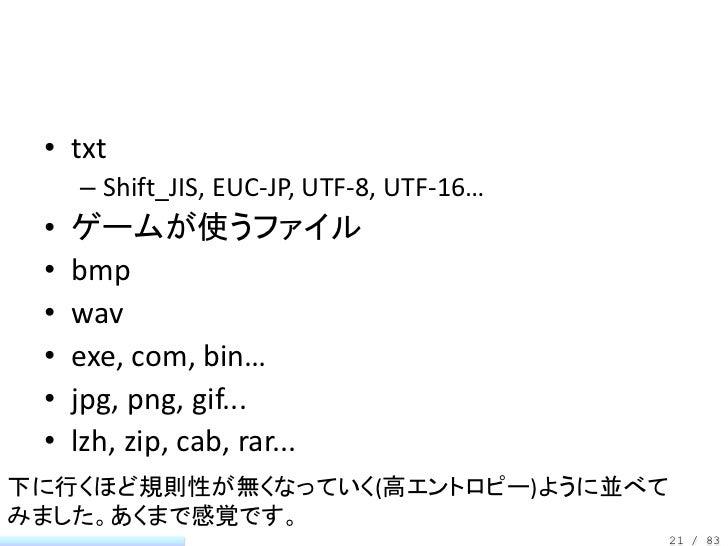 • txt     – Shift_JIS, EUC-JP, UTF-8, UTF-16… •   ゲームが使うファイル •   bmp •   wav •   exe, com, bin… •   jpg, png, gif... •   l...