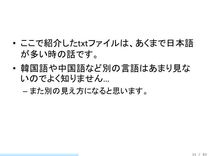 • ここで紹介したtxtファイルは、あくまで日本語  が多い時の話です。• 韓国語や中国語など別の言語はあまり見な  いのでよく知りません… – また別の見え方になると思います。                        31 / 83