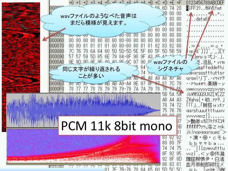 wavファイルのようなべた音声は   まだら模様が見えます。                   wavファイルの同じ文字が繰り返される         シグネチャ   ことが多いPCM 11k 8bit mono               ...