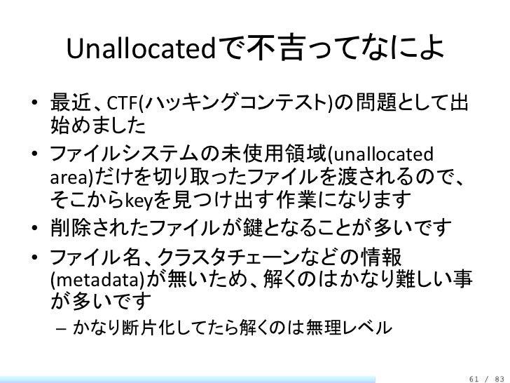 Unallocatedで不吉ってなによ• 最近、CTF(ハッキングコンテスト)の問題として出  始めました• ファイルシステムの未使用領域(unallocated  area)だけを切り取ったファイルを渡されるので、  そこからkeyを見つけ出...