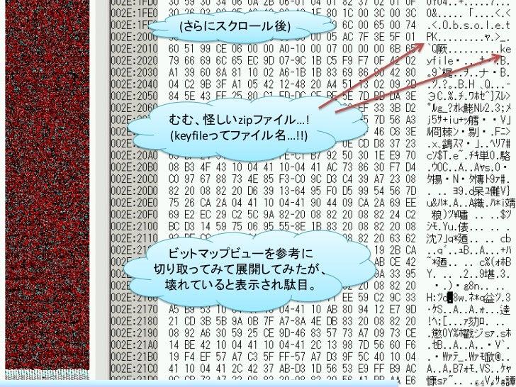 (さらにスクロール後) むむ、怪しいzipファイル…! (keyfileってファイル名…!!) ビットマップビューを参考に切り取ってみて展開してみたが、 壊れていると表示され駄目。                       64 / 83
