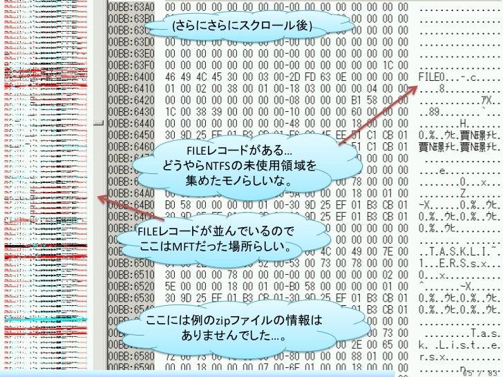 (さらにさらにスクロール後)    FILEレコードがある…  どうやらNTFSの未使用領域を    集めたモノらしいな。FILEレコードが並んでいるのでここはMFTだった場所らしい。ここには例のzipファイルの情報は   ありませんでした…。...