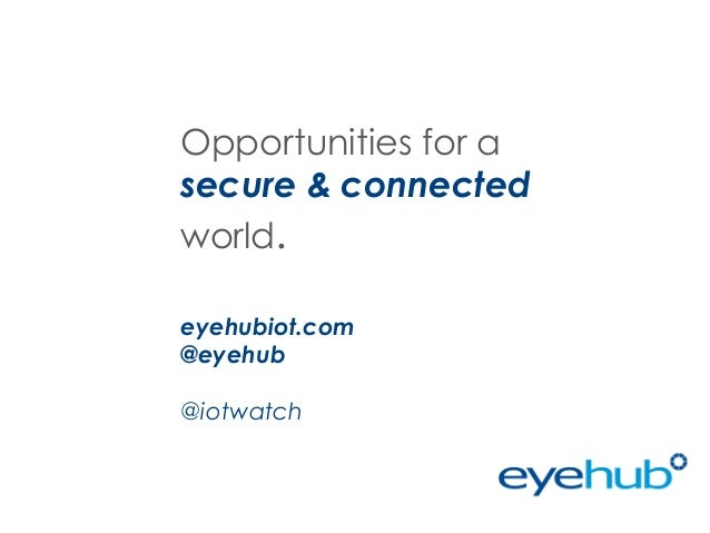 Opportunities for a secure & connected world. eyehubiot.com @eyehub @iotwatch