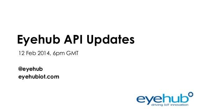 Eyehub API Updates 12 Feb 2014, 6pm GMT @eyehub eyehubiot.com