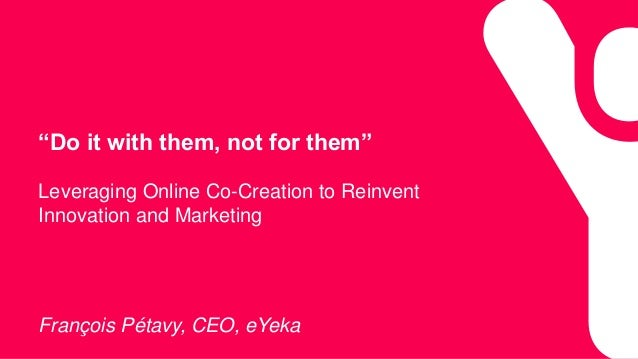 """Do it with them, not for them"" Leveraging Online Co-Creation to Reinvent Innovation and Marketing François Pétavy, CEO, e..."