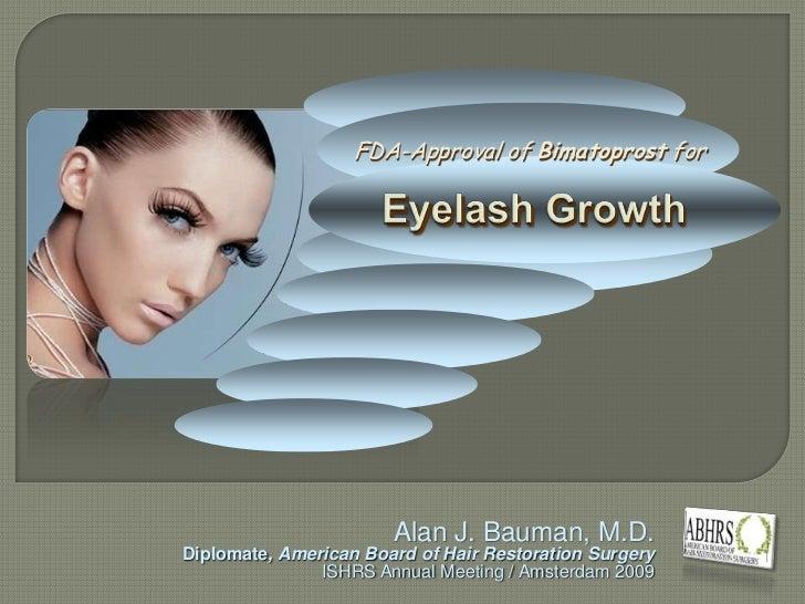 FDA-Approval of Bimatoprost for<br />Eyelash Growth<br />Alan J. Bauman, M.D.<br />Diplomate, American Board of Hair Resto...