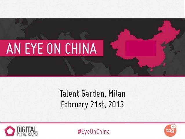 AN EYE ON CHINA        Talent Garden, Milan         February 21st, 2013              #EyeOnChina