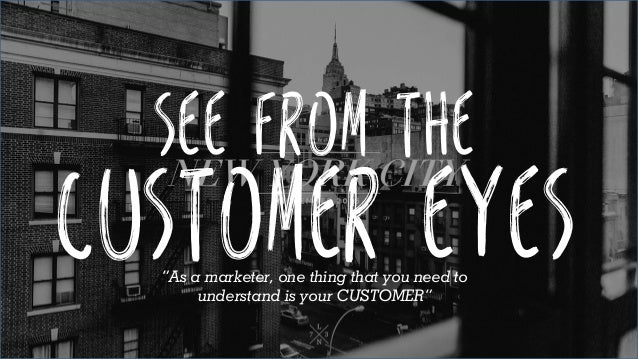 "See from the Customer eyes""As a marketer, one thing that you need to understand is your CUSTOMER"""