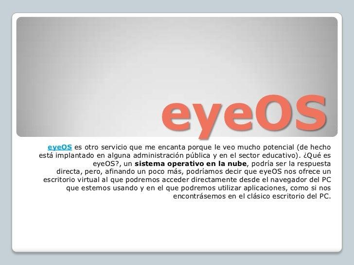 eyeOS<br />eyeOS es otro servicio que me encanta porque le veo mucho potencial (de hecho está implantado en alguna adminis...