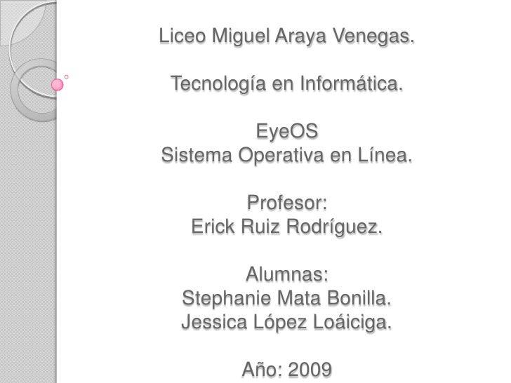 Liceo Miguel Araya Venegas.Tecnología en Informática.EyeOSSistema Operativa en Línea.Profesor:Erick Ruiz Rodríguez.Alumnas...