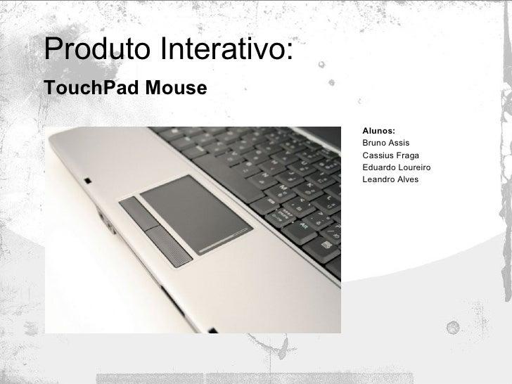 Produto Interativo: TouchPad Mouse   Alunos:   Bruno Assis Cassius Fraga Eduardo Loureiro Leandro Alves