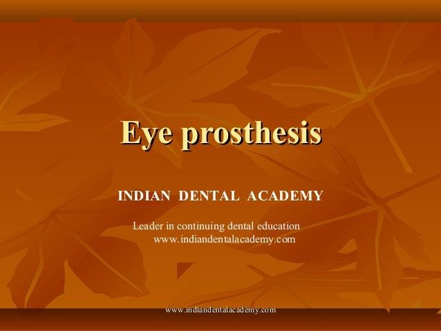 Eye prosthesisEye prosthesis INDIAN DENTAL ACADEMY Leader in continuing dental education www.indiandentalacademy.com www.i...