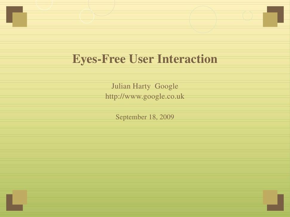 Eyes-Free User Interaction         Julian Harty Google      http://www.google.co.uk         September 18, 2009