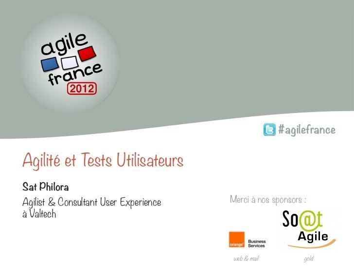 #agilefranceAgilité et Tests UtilisateursSat PhiloraAgilist & Consultant User Experience   Merci à nos sponsors:à Valtech...