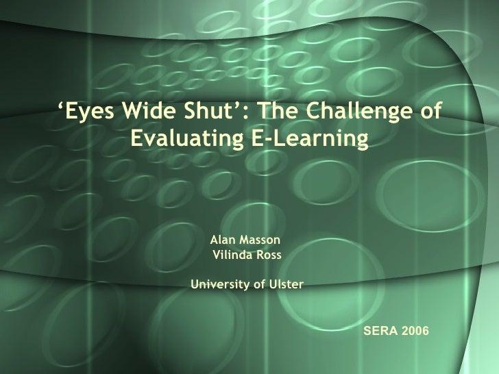 ' Eyes Wide Shut': The Challenge of Evaluating E-Learning Alan Masson  Vilinda Ross University of Ulster SERA 2006