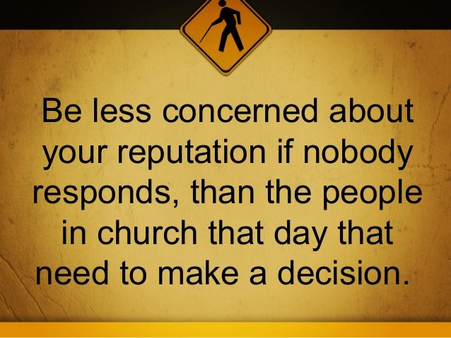 Be less concerned about your reputation if nobodyresponds, than the people  in church that day thatneed to make a decision.