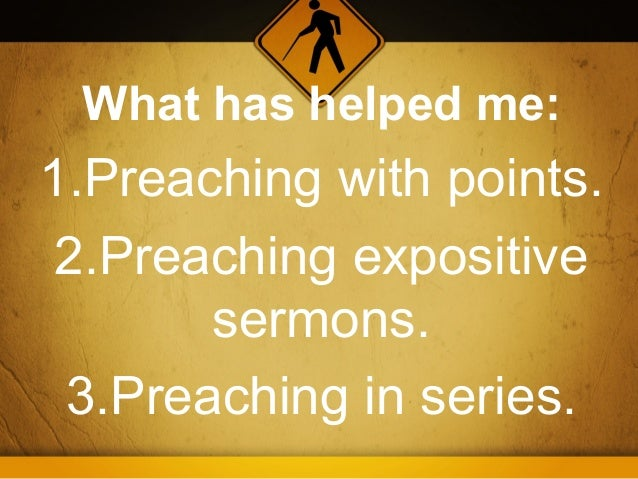 What has helped me:1.Preaching with points. 2.Preaching expositive       sermons. 3.Preaching in series.