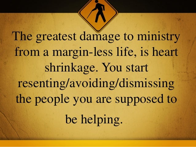 The greatest damage to ministryfrom a margin-less life, is heart      shrinkage. You start resenting/avoiding/dismissingth...