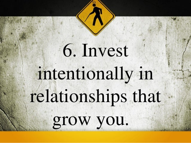6. Invest intentionally inrelationships that   grow you.