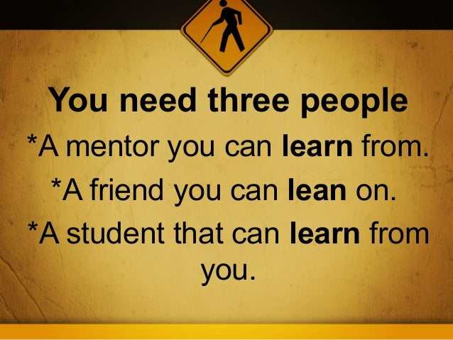 You need three people*A mentor you can learn from.  *A friend you can lean on.*A student that can learn from              ...