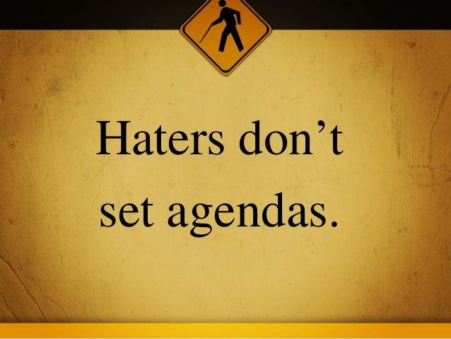 Haters don'tset agendas.