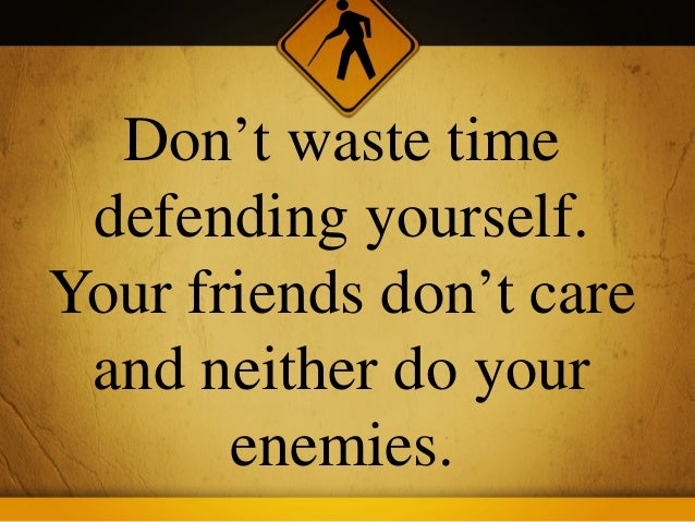 Don't waste time defending yourself.Your friends don't care and neither do your       enemies.