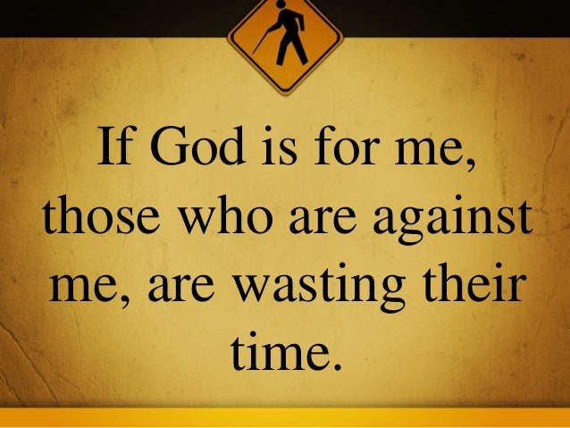 If God is for me,those who are againstme, are wasting their        time.