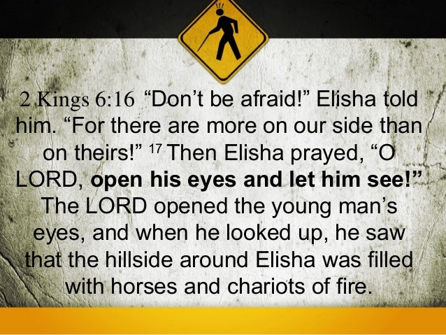 """2 Kings 6:16 """"Don't be afraid!"""" Elisha toldhim. """"For there are more on our side than   on theirs!"""" 17 Then Elisha prayed, ..."""
