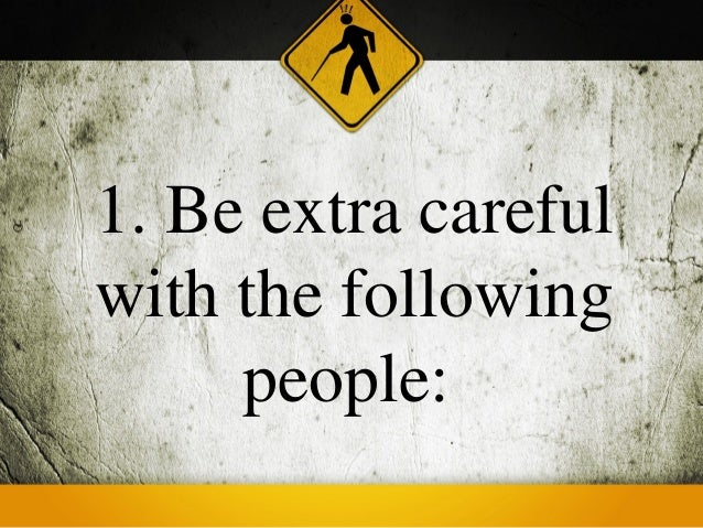 1. Be extra carefulwith the following     people: