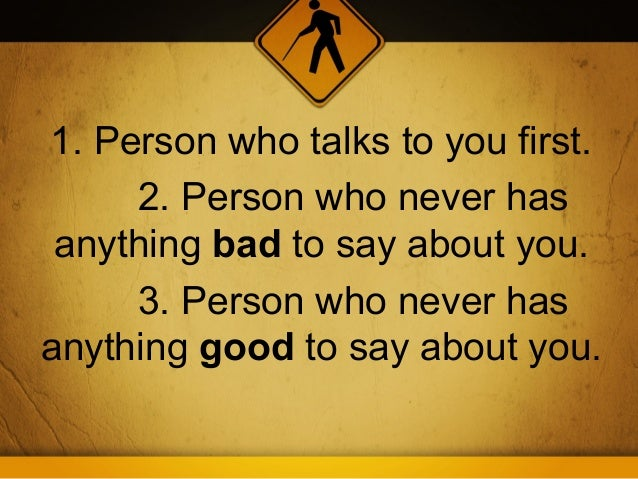 1. Person who talks to you first.     2. Person who never has anything bad to say about you.     3. Person who never hasan...