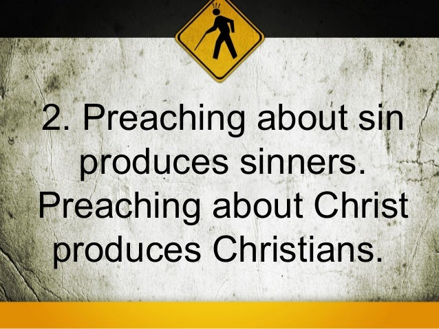 2. Preaching about sin   produces sinners.Preaching about Christ produces Christians.