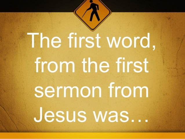 The first word, from the first sermon from Jesus was…