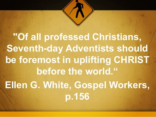 """""""Of all professed Christians,Seventh-day Adventists shouldbe foremost in uplifting CHRIST       before the world.""""Ellen G...."""