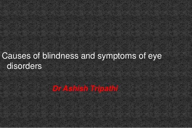 Causes of blindness and symptoms of eye disorders Dr Ashish Tripathi