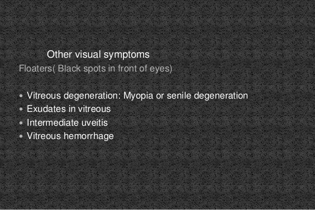 Other visual symptoms Floaters( Black spots in front of eyes)  Vitreous degeneration: Myopia or senile degeneration  Exu...