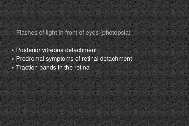 Flashes of light in front of eyes (photopsia)  Posterior vitreous detachment  Prodromal symptoms of retinal detachment ...