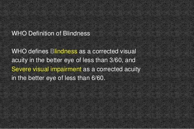 WHO Definition of Blindness WHO defines Blindness as a corrected visual acuity in the better eye of less than 3/60, and Se...