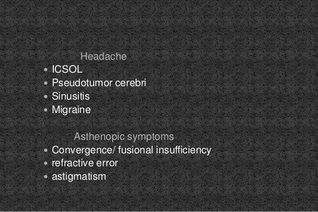 Headache  ICSOL  Pseudotumor cerebri  Sinusitis  Migraine Asthenopic symptoms  Convergence/ fusional insufficiency  ...
