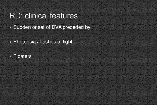 Sudden onset of DVA preceded by  Photopsia / flashes of light  Floaters