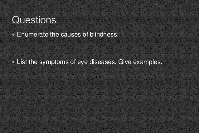  Enumerate the causes of blindness.  List the symptoms of eye diseases. Give examples.