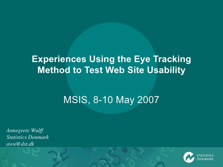 Experiences Using the Eye Tracking Method to Test Web Site Usability MSIS, 8-10 May 2007 Annegrete Wulff Statistics Denmar...